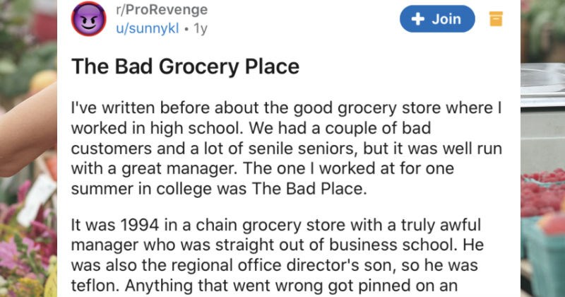 An awful nepotism manager ends up getting outed for never actually working his shifts | r/ProRevenge Join u/sunnykl Bad Grocery Place written before about good grocery store where worked high school had couple bad customers and lot senile seniors, but well run with great manager one worked at one summer college Bad Place 1994 chain grocery store with truly awful manager who straight out business school. He also regional office director's son, so he teflon. Anything went wrong got pinned on
