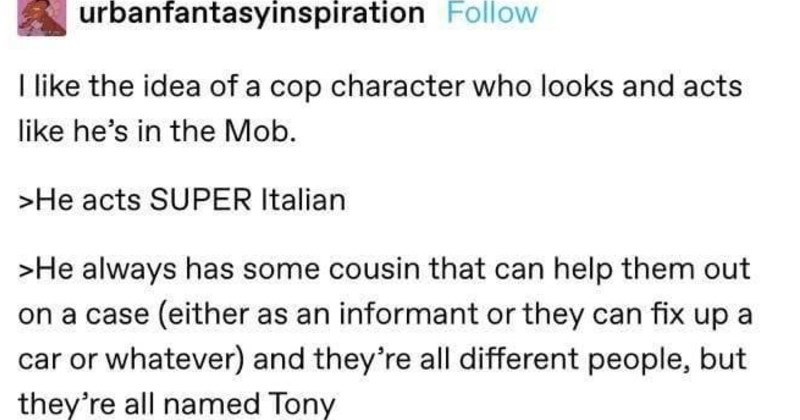 Tumblr thread about a funny suspicious mob character | urbanfantasyinspiration Follow Ilike idea cop character who looks and acts like he's Mob He acts SUPER Italian >He always has some cousin can help them out on case (either as an informant or they can fix up car or whatever) and they're all different people, but they're all named Tony >Whenever he's interrogating suspect he always does borderline mob shit like sure would be shame if something were happen Hair and fashion sense are 10/10