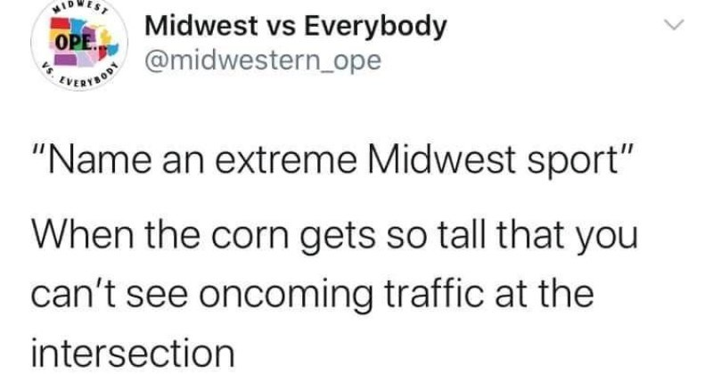 A collection of tweets that represent what the Midwestern lifestyle is like | WIDWEST Midwest vs Everybody @midwestern_ope OPE Name an extreme Midwest sport corn gets so tall can't see oncoming traffic at intersection