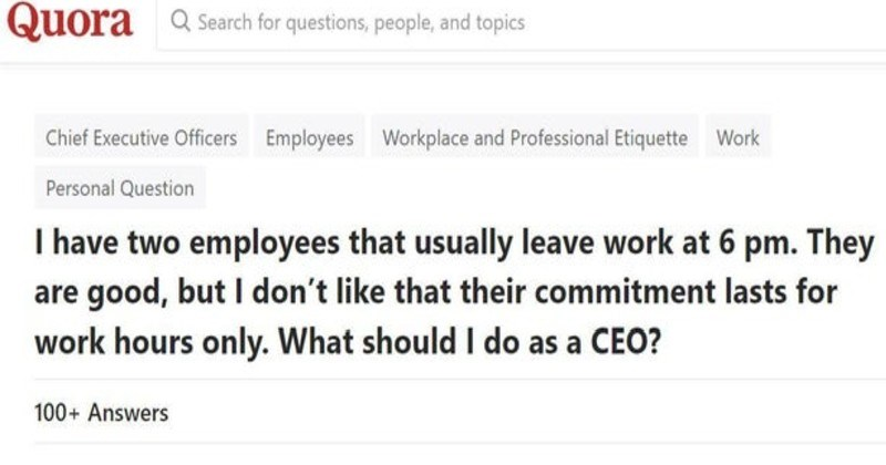 Entitled people and their demands | Quora search questions, people, and topics Chief Executive Officers Employees Workplace and Professional Etiquette Work Personal Question have two employees usually leave work at 6 pm. They are good, but don't like their commitment lasts work hours only should do as CEO?