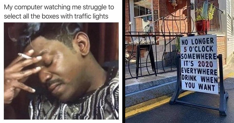 Funny relatable memes | My computer watching struggle select all boxes with traffic lights man smoking | RES EIDERS PAR NO LONGER 5 0'CLOCK SOMEWHERE 'S 2020 EVERYWHERE DRINK WANT