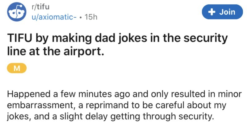 Man lives to regret cracking dad jokes while he's at the airport | r/tifu Join u/axiomatic 15h TIFU by making dad jokes security line at airport. M Happened few minutes ago and only resulted minor embarrassment reprimand be careful about my jokes, and slight delay getting through security. So at airport this morning with film crew about fly on special flight during covid visual effects supervisor (relevant further on) and am waiting line with crew as get our bags scanned security guy asks if