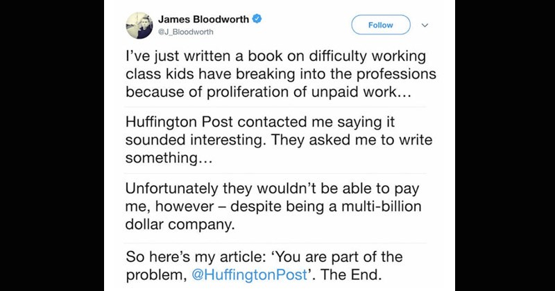 Funny posts written by entitled, demanding people | James Bloodworth Follow @J_Bloodworth just written book on difficulty working class kids have breaking into professions because proliferation unpaid work Huffington Post contacted saying sounded interesting. They asked write something Unfortunately they wouldn't be able pay however despite being multi-billion dollar company. So here's my article are part problem HuffingtonPost End.