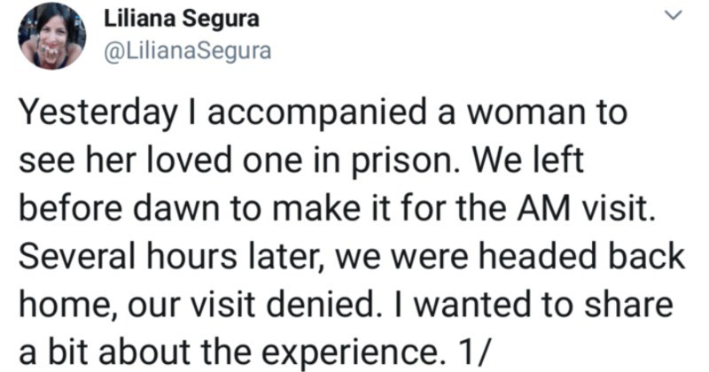 A woman shares a powerful Twitter thread on prison visit struggles that people encounter | Liliana Segura @LilianaSegura Yesterday accompanied woman see her loved one prison left before dawn make AM visit. Several hours later were headed back home, our visit denied wanted share bit about experience.