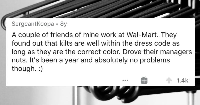 People describe the various ways that they managed to troll their bosses without breaking the rules | SergeantKoopa 8y couple friends mine work at Wal-Mart. They found out kilts are well within dress code as long as they are correct color. Drove their managers nuts s been year and absolutely no problems though