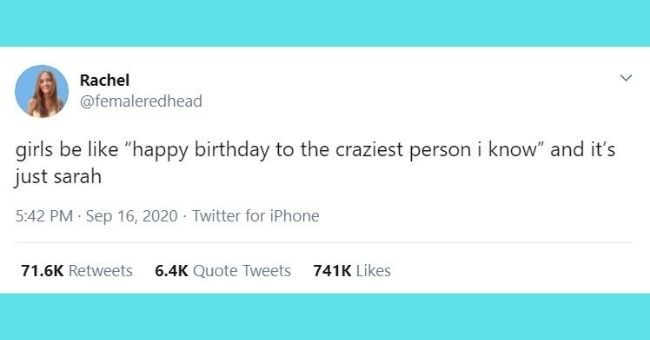 "funniest women tweets we came across this week - Text - Rachel @femaleredhead girls be like ""happy birthday to the craziest person i know"" and it's just sarah"