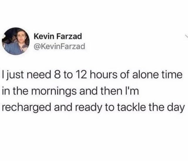 top weekly tweets from white people twitter | Person - Kevin Farzad @KevinFarzad just need 8 12 hours alone time mornings and then l'm recharged and ready tackle day