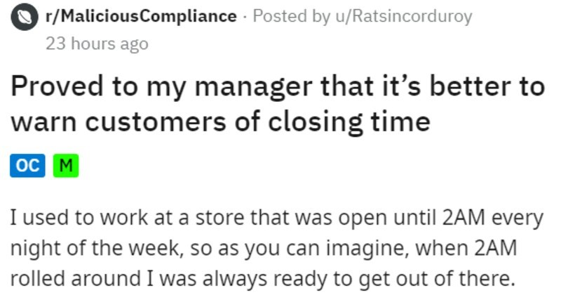 Employee proves point to manager by letting customer stay til 5 am | r/MaliciousCompliance Posted by u/Ratsincorduroy 23 hours ago Proved my manager s better warn customers closing time oc M used work at store open until 2AM every night week, so as can imagine 2AM rolled around always ready get out there. Around 1:45AM would walk around and let each customer know individually store closing 15 minutes, and ask them if they needed help finding anything before then did this about 4 months working