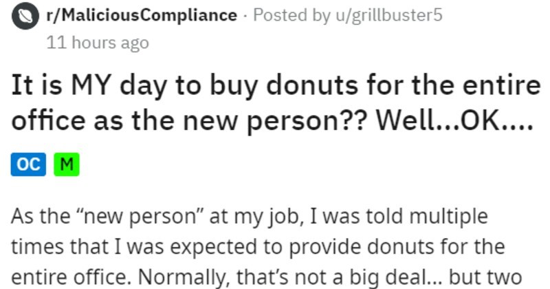 "Employee maliciously complies with free donut day and bully coworkers | r/MaliciousCompliance Posted by u/grillbuster5 11 hours ago is MY day buy donuts entire office as new person Well OK oc M As new person"" at my job told multiple times expected provide donuts entire office. Normally s not big deal but two people particular were rude and relentless about donuts all week. Others joined also. Apparently, these people recently extorted two boxes Krispy Kremes someone else."