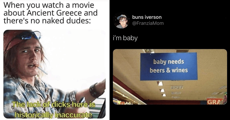 funny random memes, funny tweets, clever tweets, relatable memes, relatable tweets | watch movie about Ancient Greece and there's no naked dudes lack dicks here is historically inaccurate | buns iverson @FranziaMom baby baby needs beers wines