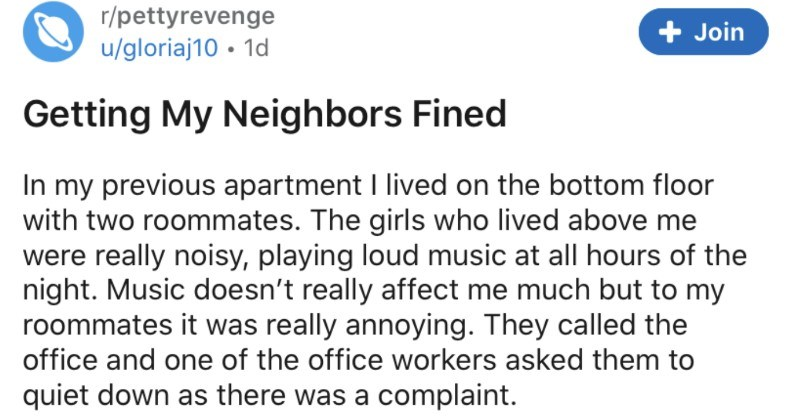 A tenant manages to get some inconsiderate and loud neighbors fined | r/pettyrevenge u/gloriaj10 Getting My Neighbors Fined my previous apartment lived on bottom floor with two roommates girls who lived above were really noisy, playing loud music at all hours night. Music doesn't really affect much but my roommates really annoying. They called and one office workers asked them quiet down as there complaint couple days later heard really loud thumping and jumping my ceiling can handle
