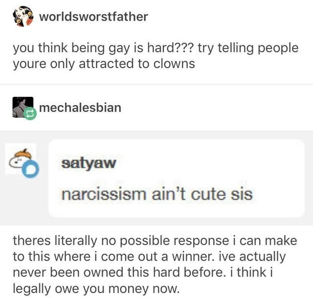 funny tumblr posts blog blogging reblog entertaining and interesting jokes inspirational today i learned shrimps owls   worldsworstfather think being gay is hard try telling people youre only attracted clowns mechalesbian O satyaw narcissism ain't cute sis theres literally no possible response can make this where come out winner. ive actually never been owned this hard before think legally owe money now.