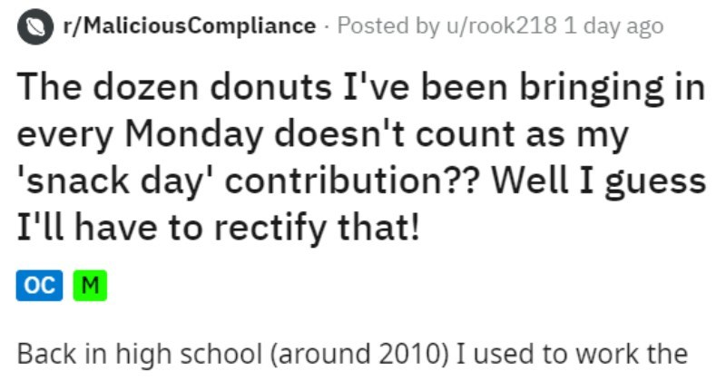 Classmate brings donuts and a snack day is started, for revenge the classmate brings raw potatoes | r/MaliciousCompliance Posted by u/rook218 1 day ago dozen donuts been bringing every Monday doesn't count as my 'snack day' contribution Well guess have rectify oc M Back high school (around 2010 used work closing shift at Dunkin Donuts on Sunday nights. Per company policy could box up two dozen donuts bring home with before throwing rest out. One dozen went with my dad work morning, one came with