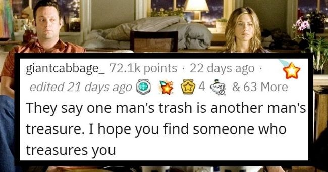funny breakup lines to use when you next dump someone | Text - giantcabbage_ 72.1k points · 22 days ago · edited 21 days ago O E O 4 a & 63 More They say one man's trash is another man's treasure. I hope you find someone who treasures you
