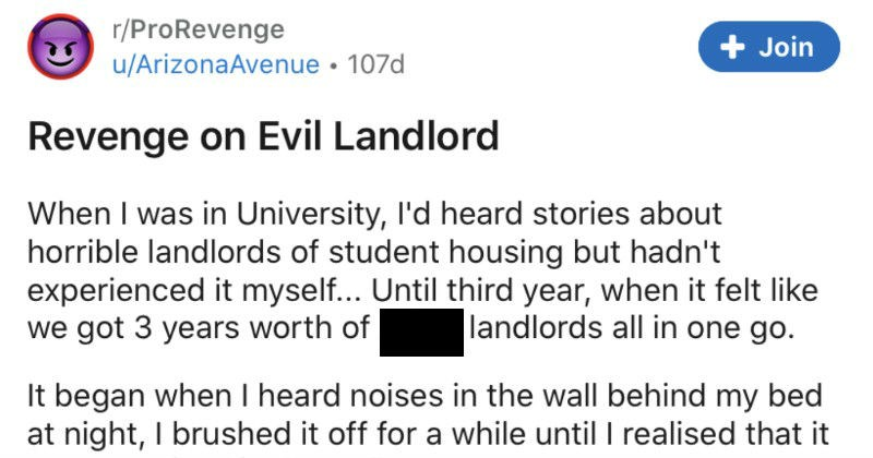 A tenant takes revenge on an evil tenant | r/ProRevenge u/ArizonaAvenue Revenge on Evil Landlord University, l'd heard stories about horrible landlords student housing but hadn't experienced myself Until third year felt like got 3 years worth shitty landlords all one go began heard noises wall behind my bed at night brushed off while until realised an animal wall.