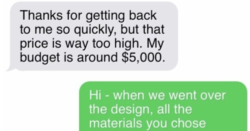 Contractor manages to avoid a completely delusional choosing beggar | Thanks getting back so quickly, but price is way too high. My budget is around $5,000. Hi went over design, all materials chose were far over $5,000 custom tiles 60 x 30 are worth more than $5,000 alone, not mention all other things included Scope work.