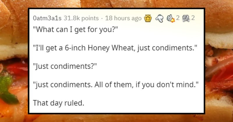 Stories of horrible sandwiches ordered by customers | Oatm3a1s can get 2 0 2 get 6-inch Honey Wheat, just condiments Just condiments just condiments. All them, if don't mind day ruled