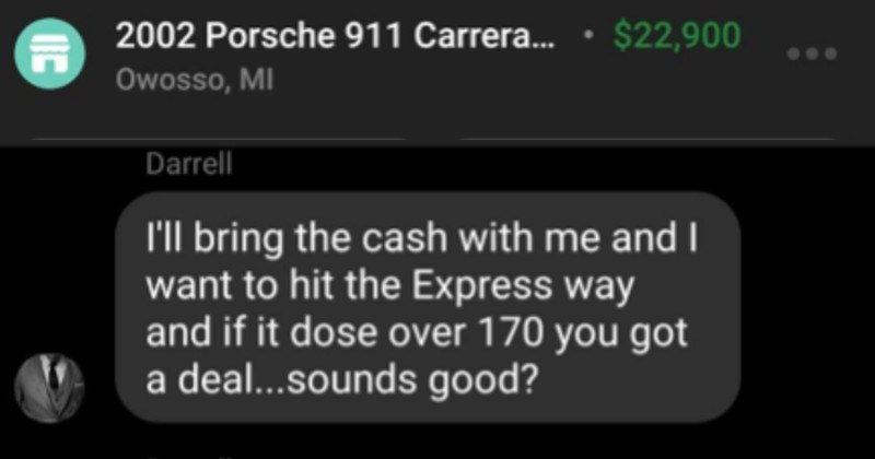 Buyer wants to test drive car at 170 miles per hour | 2002 Porsche 911 Carrera 22,900 Owosso, MI Mark as Sold Mark as Paid Darrell bring cash with and want hit Express way and if dose over 170 got deal..sounds good? Darrell This Saturday works anytime Darrell like car want make sure will do over 170 l'm street racer.