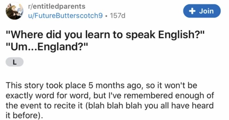 "An entitled Karen pesters a woman for speaking Welsh | r/entitledparents u/FutureButterscotch9 ""Where did learn speak English Um England L This story took place 5 months ago, so won't be exactly word word, but remembered enough event recite blah blah blah all have heard before So my stepmom is British. Welsh be exact those who don't know, Wales is little hump west England and North Cornwall s beautiful place known sheep, alcohol, and mistakes involving sheep and alcohol."
