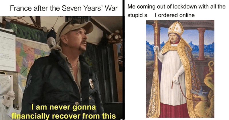 funny random memes, dank memes, relatable memes, joe exotic, tiger king memes, crushes, stupid memes | France after Seven Years' War 2OBER am never gonna financially recover this mematic.r Joe Exotic | coming out lockdown with all stupid s ordered online painting of pope holding a dragon on a leash