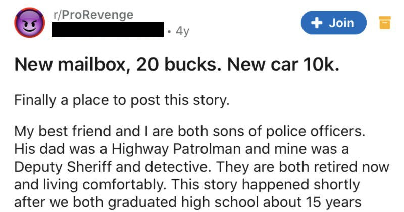 A scoundrel keeps running down a family's mailbox, so they create an invincible mailbox | r/ProRevenge u/Punch_Drunk_AA 4y Join New mailbox, 20 bucks. New car 10k. Finally place post this story. My best friend and are both sons police officers. His dad Highway Patrolman and mine Deputy Sheriff and detective. They are both retired now and living comfortably. This story happened shortly after both graduated high school about 15 years ago. My buddy and grew up rural area and most part very quiet