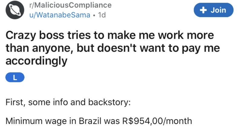 A crazy boss tries to overwork an employee, doesn't compensate them, and ends up regretting it | r/MaliciousCompliance u/WatanabeSama 1d Join Crazy boss tries make work more than anyone, but doesn't want pay accordingly L First, some info and backstory: Minimum wage Brazil R$954,00/month 180,00/month nowadays Back May 2017 started working companny as 2D designer Intern. 2 months later started working hourly, but with some benefits started making R$ 1500,00/month 280,00/month).