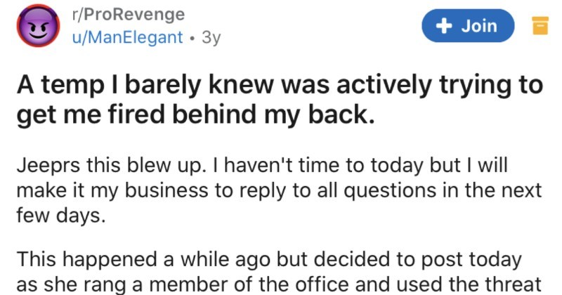 Temp tries to get employee fired behind their back, fails miserably | r/ProRevenge u/ManElegant 3y temp barely knew actively trying get fired behind my back. Jeeprs this blew up haven't time today but will make my business reply all questions next few days. This happened while ago but decided post today as she rang member office and used threat unfair dismissal claim if she wasn't given good reference. Not sure if belongs here or not. TL:DR An office temp l'd spoken handful times conspires