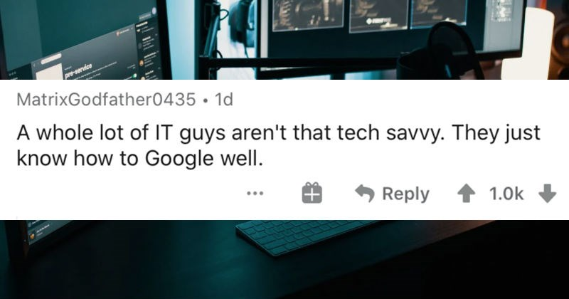 People describe dirty insider secrets from their professions   MatrixGodfather0435 1d whole lot guys aren't tech savvy. They just know Google well.