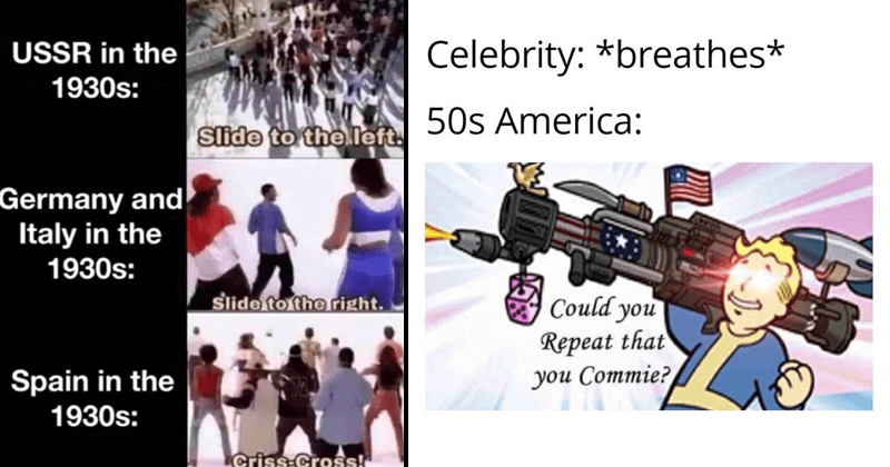 Funny, dark, edgy history memes, european history, wwII, wwI, dank memes | USSR 1930s: Slide theleft. Germany and Italy 1930s: Slide right. Spain 1930s: Criss-Cross! | Celebrity breathes* 50s America: Could Repeat Commie?