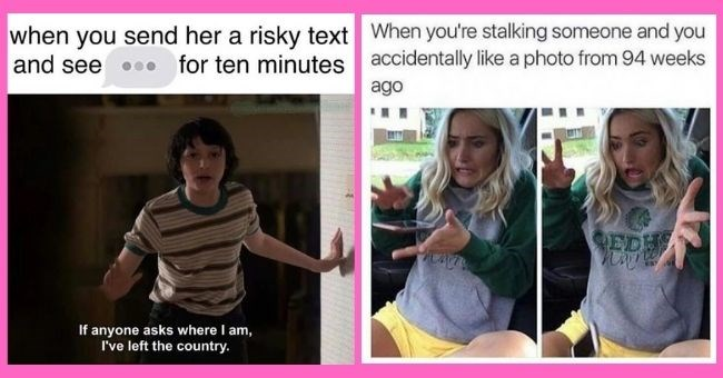 dating memes you can all relate to - thumbnail includes two memes | send her risky text and see ten minutes If anyone asks where am left country | stalking someone and accidentally like photo 94 weeks ago