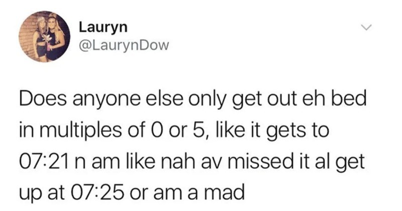 A collection of funny moments from the world of Scottish Twitter | Lauryn @LaurynDow Does anyone else only get out eh bed multiples 0 or 5, like gets 07:21 n am like nah av missed al get up at 07:25 or am mad