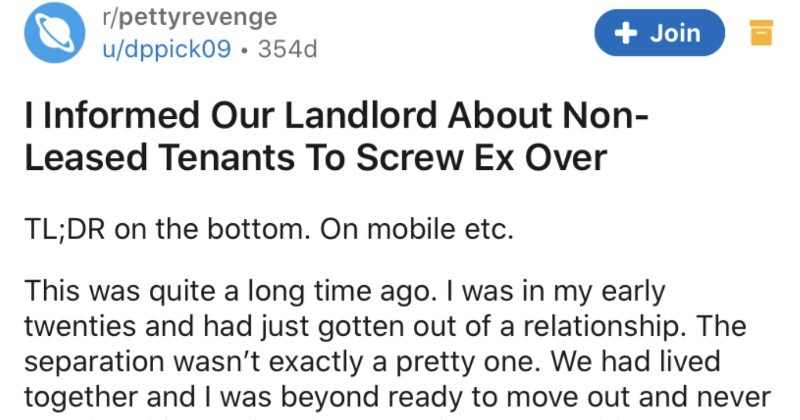 A petty revenge story about an ex taking advantage of lease, and getting reported | r/pettyrevenge Join u/dppick09 Informed Our Landlord About Non- Leased Tenants Screw Ex Over TL;DR on bottom. On mobile etc. This quite long time ago my early twenties and had just gotten out relationship separation wasn't exactly pretty one had lived together and beyond ready move out and never speak him again. There just one problem were only five months into one year lease at our duplex had 2 bedroom