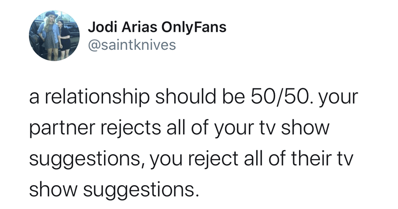 Funny twitter meme: a relationship should be 50/50, dating, relatable | Jodi Arias OnlyFans @saintknives a relationship should be 50/50. your partner rejects all of your tv show suggestions, you reject all of their tv show suggestions.