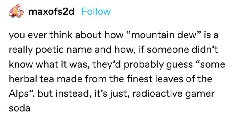 "A collection of funny moments from the world of Tumblr | maxofs2d Follow ever think about mountain dew is really poetic name and if someone didn't know they'd probably guess ""some herbal tea made finest leaves Alps but instead s just, radioactive gamer soda"