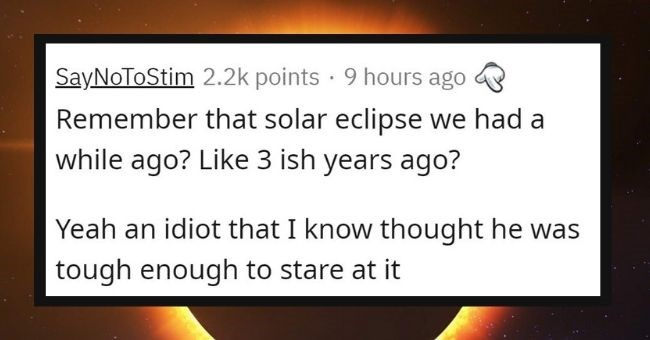 "dumb things men did to prove their ""manhood"" - thumbnail ext - SayNoToStim 2.2k points · 9 hours ago Remember that solar eclipse we had a while ago? Like 3 ish years ago? Yeah an idiot that I know thought he was tough enough to stare at it"