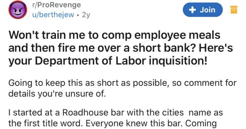 Manager won't train employee on how to comp employees, so they get department of labor inquisition | r/ProRevenge u/berthejew Won't train comp employee meals and then fire over short bank? Here's Department Labor inquisition! Going keep this as short as possible, so comment details unsure started at Roadhouse bar with cities name as first title word. Everyone knew this bar. Coming ten years bartending and serving experience hiring manager as nice as can be get spot and quickly prove my