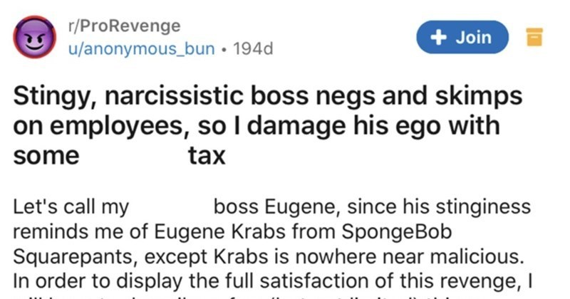 Stingy boss skimps on employees, so their ego takes a hit with taxes | r/ProRevenge Join u/anonymous_bun 194d Stingy, narcissistic boss negs and skimps on employees, so damage his ego with some asshole tax Let's call my asshole boss Eugene, since his stinginess reminds Eugene Krabs SpongeBob Squarepants, except Krabs is nowhere near malicious order display full satisfaction this revenge will have describe few (but not limited) things Eugene did entitles him being complete jackass.