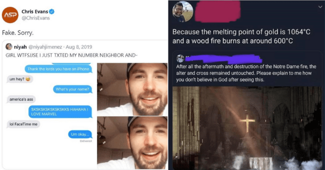 people who got busted lying on social media - thumbnail includes two tweets | Text - @ChrisEvans ASP Fake | Chris Evans @ChrisEvans ASP Fake. Sorry. niyah @niyahjimenez GIRL WTFSJJSE JUST TXTED MY NUMBER NEIGHBOR AND- Thank lords have an iPhone um hey s name? america's ass SKSKSKSKSKSKSKKS HAHAHA LOVE MARVEL lol FaceTime Um okay | Because melting point gold is 1064°C and wood fire burns at around 600°C After all aftermath and destruction Notre Dame fire alter and cross remained untouched. Please