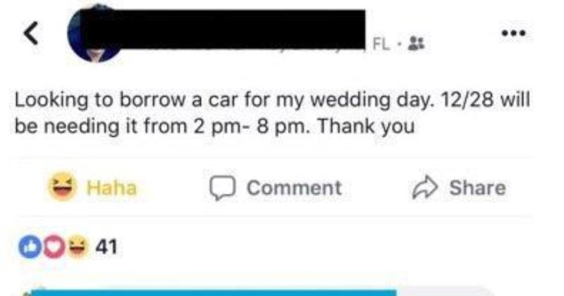 A groom is extremely picky when it comes to cars being offered to him to borrow | FL Looking borrow car my wedding day. 12/28 will be needing 2 pm- 8 pm. Thank Haha Comment Share 00= 41 can borrow my tesla if want 2h Like Reply have picture?