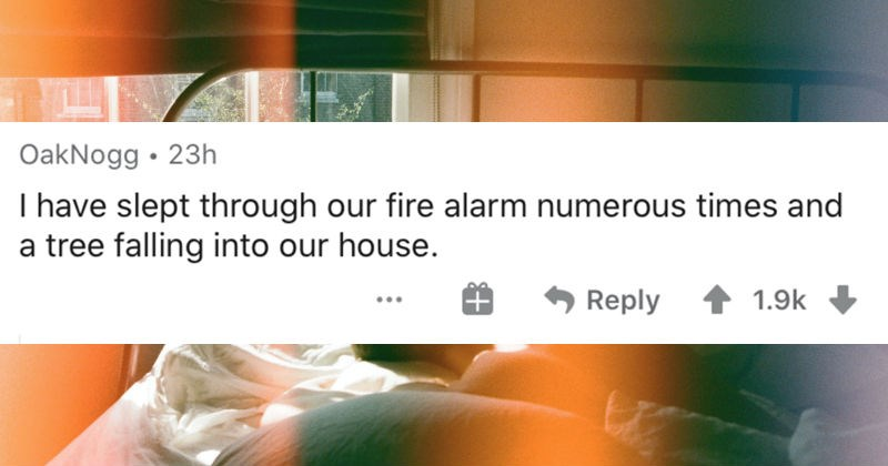 Deep sleepers describe the craziest things that they've ever slept through | OakNogg have slept through our fire alarm numerous times and tree falling into our house.