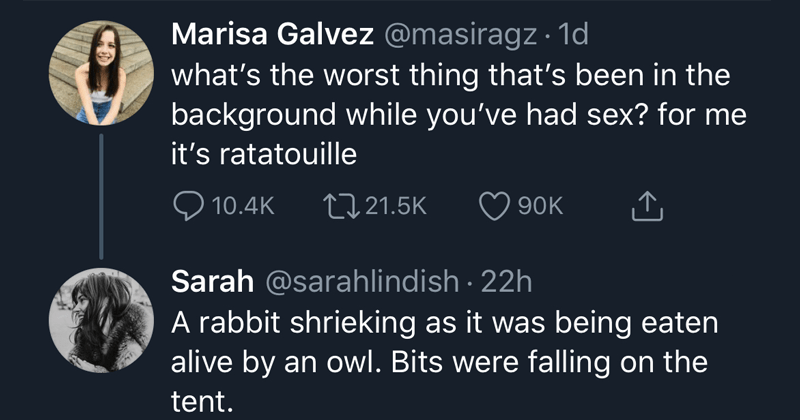 Funny twitter thread about the worst things that were on (music or tv) while having sex | Marisa Galvez @masiragz ld what's the worst thing that's been in the background while you've had sex? for me it's ratatouille Sarah @sarahlindish A rabbit shrieking as it was being eaten alive by an owl. Bits were falling on the tent.