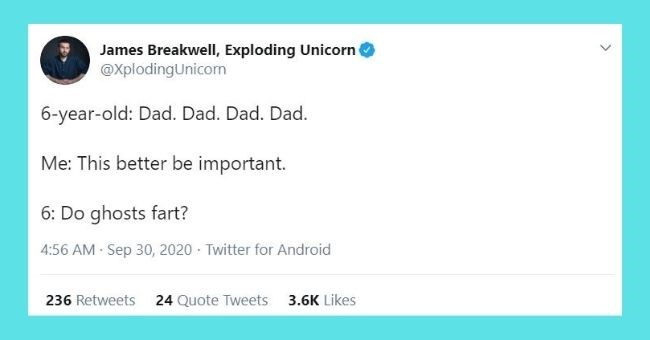 funniest parenting tweets of the week - thumbnail | James Breakwell, Exploding Unicorn @XplodingUnicorn 6-year-old: Dad. Dad. Dad. Dad. Me: This better be important. 6: Do ghosts fart?