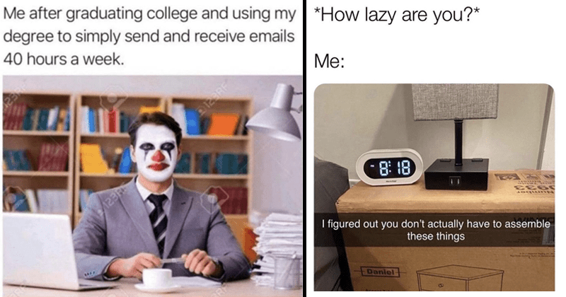 funny random memes | after graduating college and using my degree simply send and receive emails 40 hours week. clown in business suit | lazy are 8:8- her figured out don't actually have assemble these things Daniel Accent Table black using ikea package as furniture