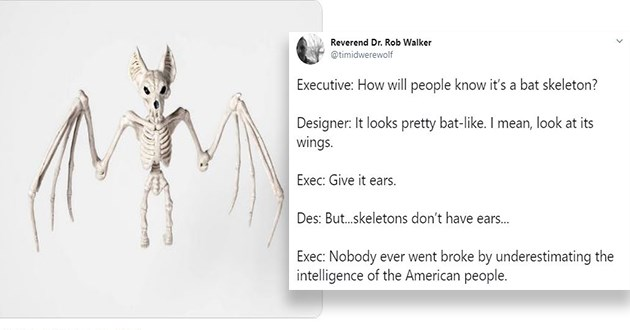 tweets and pics of anatomically incorrect animal skeletons for halloween - thumbnail of bat skeleton and funny tweet | Reverend Dr. Rob Walker @timidwerewolf Executive will people know 's bat skeleton? Designer looks pretty bat-like mean, look at its wings. Exec: Give ears. Des: But.skeletons don't have ears. Exec: Nobody ever went broke by underestimating intelligence American people.