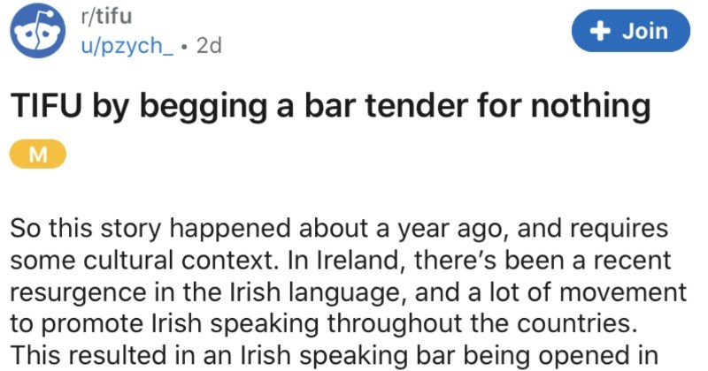A customer's translation fail results in them repeatedly begging a bartender for nothing | r/tifu u/pzych_ TIFU by begging bar tender nothing M So this story happened about year ago, and requires some cultural context Ireland, there's been recent resurgence Irish language, and lot movement promote Irish speaking throughout countries. This resulted an Irish speaking bar being opened Dublin didn't grow up Ireland, so don't speak word Irish- but my best friend begging go with her this bar