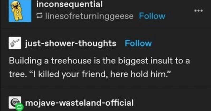 "A funny Tumblr post about how nature can end up being very frightening | inconsequential S linesofreturninggeese Follow just-shower-thoughts Follow Building treehouse is biggest insult tree killed friend, here hold him mojave-wasteland-official ""Friend"" Its more killed potential enemy. Hold his dismembered corpse victory. theun--sj Follow Plants don't wage war"