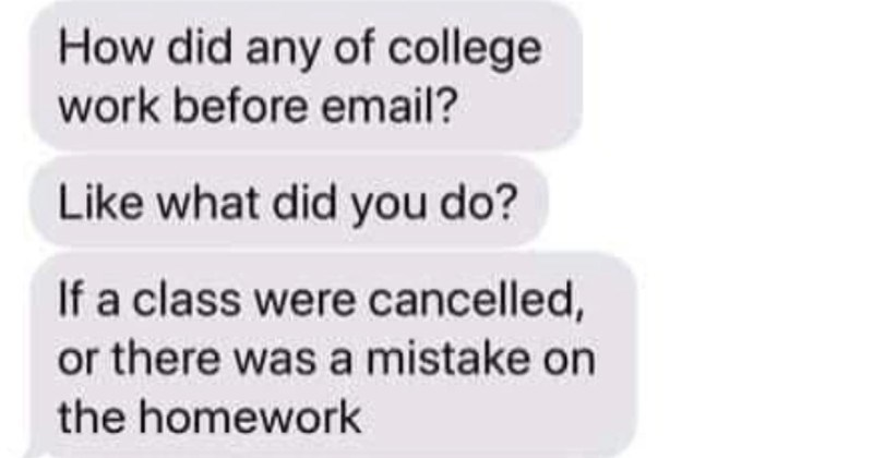 A texting exchange about how things worked before emails were around | did any college work before email? Like did do? If class were cancelled, or there mistake on homework