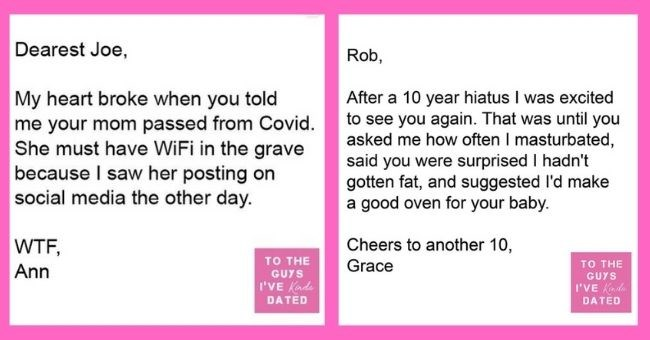 funny letters of disappointment from women to the guys they've dated | thumbnail includes two letters Dearest Joe, My heart broke when you told me your mom passed from Covid. She must have WiFi in the grave because I saw her posting on social media the other day. WTF Ann | Rob, After 10 year hiatus excited see again until asked often masturbated, said were surprised hadn't gotten fat, and suggested l'd make good oven baby. Cheers another 10, Grace GUYS Kinda DATED