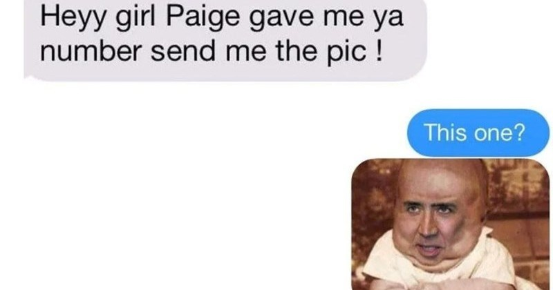 A collection of times that people definitely texted the wrong number | Heyy girl Paige gave ya number send pic This one? OMG WRONG NUMBER BUT AHAHH JUST MADE MY DAY Glad be service Nicolas Cage baby