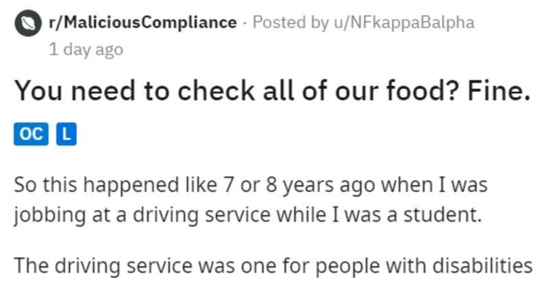 Whole office pesters Karen for throwing away expensive cake | r/MaliciousCompliance Posted by u/NFkappaBalpha 1 day ago need check all our food? Fine. oc L So this happened like 7 or 8 years ago jobbing at driving service while student driving service one people with disabilities could not drive ot walk on their own. Our main office building housing/working facility disabled people two companies (our drivers service and housing facility) were loosely connected as they were both financdd by same